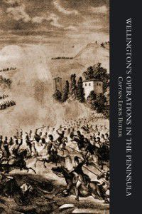 Wellington's Operations in the Peninsula 1808-1814: Wellington's Operations in the Peninsula 1808-1814 Vol 1, Captain Lewis Butler