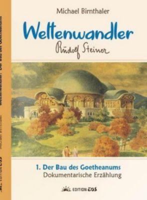 Weltenwandler Rudolf Steiner, Band I: Das Goetheanum: .1 Der Bau des Goetheanums