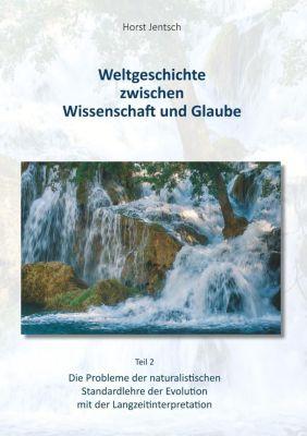 Weltgeschichte zwischen Wissenschaft und Glaube / Teil 2, Horst Jentsch