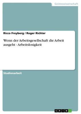 Wenn der Arbeitsgesellschaft die Arbeit ausgeht - Arbeitslosigkeit, Roger Richter, Ricco Freyberg