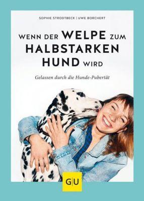 Wenn der Welpe zum halbstarken Hund wird, Sophie Strodtbeck, Uwe Borchert
