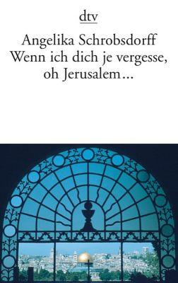 Wenn ich dich je vergesse, oh Jerusalem . . . - Angelika Schrobsdorff  