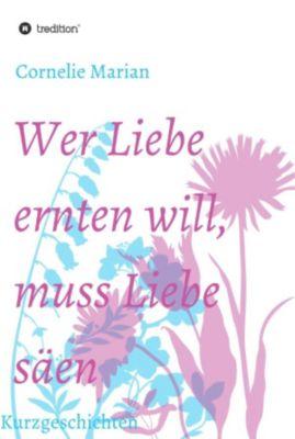 Wer Liebe ernten will, muss Liebe säen, Cornelie Marian