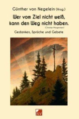 Wer vom Ziel nicht weiß, kann den Weg nicht haben. (Christian Morgenstern) - Günther von Negelein |