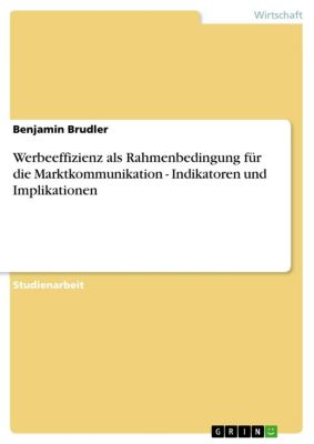 Werbeeffizienz als Rahmenbedingung für die Marktkommunikation -  Indikatoren und Implikationen, Benjamin Brudler
