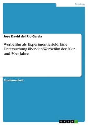 Werbefilm als Experimentierfeld: Eine Untersuchung über den Werbefilm der 20er und 30er Jahre, Jose David del Rio Garcia