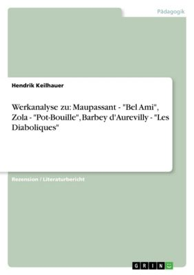 Werkanalyse zu: Maupassant - Bel Ami, Zola - Pot-Bouille, Barbey d'Aurevilly - Les Diaboliques, Hendrik Keilhauer