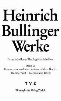 Werke: 3/9 Theologische Schriften - Kommentare zu den neutestamentlichen Briefen, Hebräerbrief - Katholische Briefe - Heinrich Bullinger  