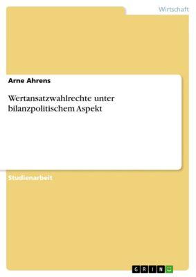 Wertansatzwahlrechte unter bilanzpolitischem Aspekt, Arne Ahrens