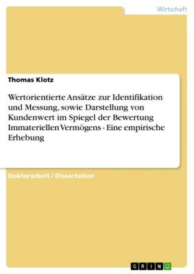 Wertorientierte Ansätze zur Identifikation und Messung, sowie Darstellung von Kundenwert im Spiegel der Bewertung Immateriellen Vermögens - Eine empirische Erhebung, Thomas Klotz