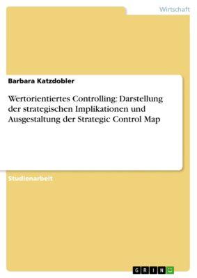 Wertorientiertes Controlling: Darstellung der strategischen Implikationen und Ausgestaltung der Strategic Control Map, Barbara Katzdobler