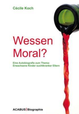 Wessen Moral? Eine Autobiografie zum Thema: Erwachsene Kinder suchtkranker Eltern, Cécile Koch