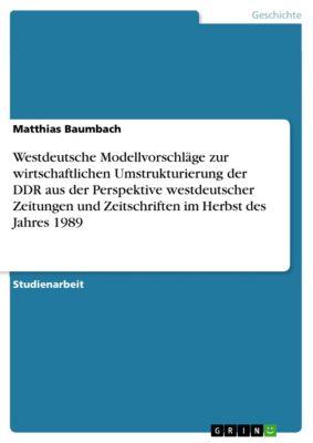 Westdeutsche Modellvorschläge zur wirtschaftlichen Umstrukturierung der DDR aus der Perspektive westdeutscher Zeitungen und Zeitschriften im Herbst des Jahres 1989, Matthias Baumbach