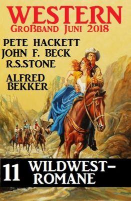 Western Grossband Juni 2018 – 11 Wildwest-Romane, Alfred Bekker, Pete Hackett, R. S. Stone, John F. Beck