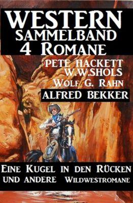 Western Sammelband 4 Romane: Eine Kugel in den Rücken und andere Wildwestromane, Alfred Bekker, W. W. Shols, Pete Hackett, Wolf G. Rahn