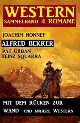 Western Sammelband 4 Romane: Mit dem Rücken zur Wand und andere Western, Alfred Bekker, Joachim Honnef, Pat Urban, Heinz Squarra