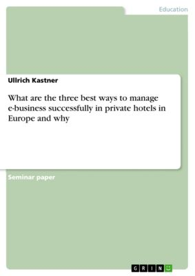 What are the three best ways to manage e-business successfully in private hotels in Europe and why, Ullrich Kastner