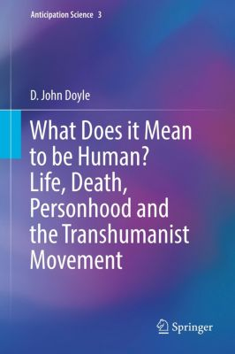 What Does it Mean to be Human? Life, Death, Personhood and the Transhumanist Movement, D. John Doyle