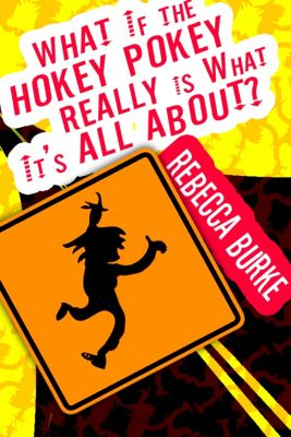 What If the Hokey Pokey Really Is What It's All About?, Rebecca Burke
