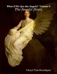 What If We Are the Angels?  Volume 2: The Angels' Diary, Cheryl Yale-Bruedigam