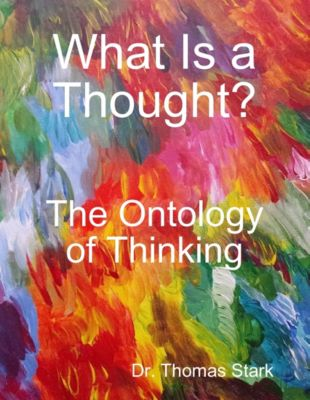 What Is a Thought?: The Ontology of Thinking, Dr. Thomas Stark