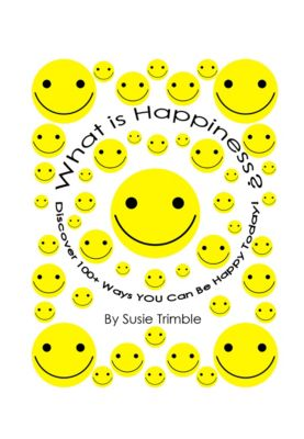 What is Happiness? Discover 100+ Ways YOU Can Be Happy Today!, Susie Trimble