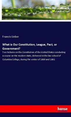 What is Our Constitution, League, Pact, or Government?, Francis Lieber