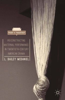 What is Theatre?: (Re)Constructing Maternal Performance in Twentieth-Century American Drama, L. Bailey McDaniel