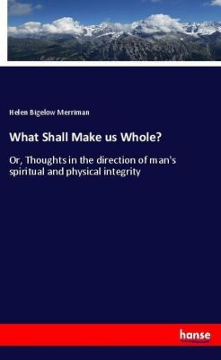 What Shall Make us Whole?, Helen Bigelow Merriman