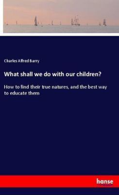What shall we do with our children?, Charles Alfred Barry