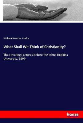 What Shall We Think of Christianity?, William Newton Clarke