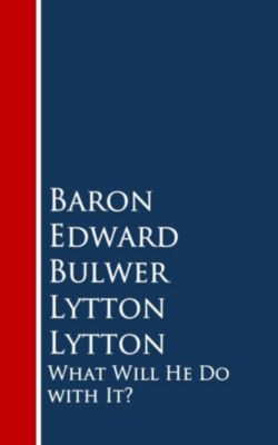 What Will He Do with It:, Baron Edward Bulwer Lytton Lytton