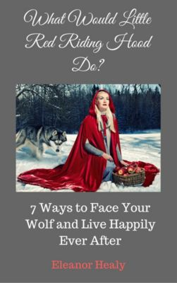 What Would Little Red Riding Hood Do? 7 Ways to Face Your Wolf and Live Happily Ever After, Eleanor Healy