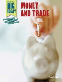 What's the Big Idea? A History of the Ideas That Shape Our World: Money and Trade, Tim Cooke