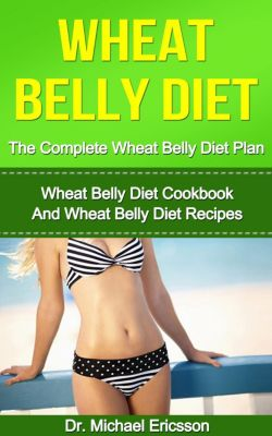 Wheat Belly Diet: The Complete Wheat Belly Diet Plan: Wheat Belly Diet Cookbook And Wheat Belly Diet Recipes, Dr. Michael Ericsson