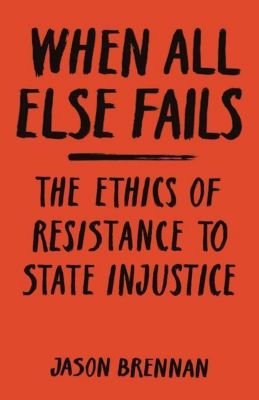 When All Else Fails - The Ethics of Resistance to State Injustice, Jason Brennan