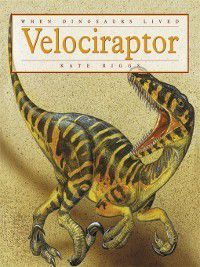 When Dinosaurs Lived: Velociraptor, Kate Riggs