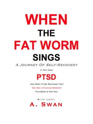 When The Fat Worm Sings: A Journey Of Self-Recovery, A. Swan