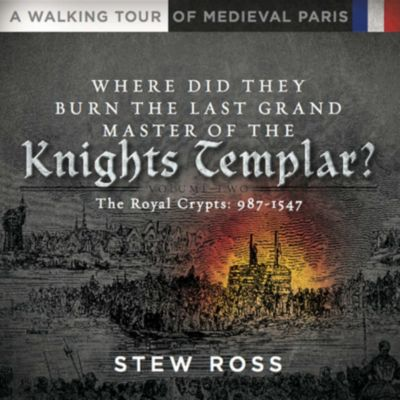 Where Did They Burn The Last Grand Master of the Knights Templar?-The Royal Crypts-Volume Two-A Walking Tour of Medieval Paris, Stew Ross