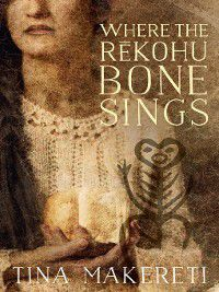 Where the Rekohu Bone Sings, Tina Makereti