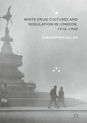 White Drug Cultures and Regulation in London, 1916–1960, Christopher Hallam