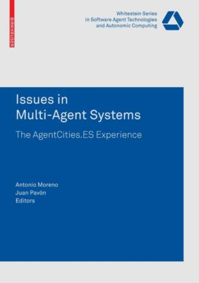 Whitestein Series in Software Agent Technologies and Autonomic Computing: Issues in Multi-Agent Systems, Antonio Moreno