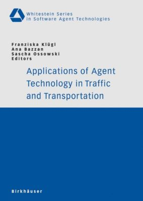 Whitestein Series in Software Agent Technologies and Autonomic Computing: Applications of Agent Technology in Traffic and Transportation