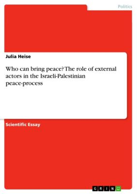 Who can bring peace? The role of external actors in the Israeli-Palestinian peace-process, Julia Heise