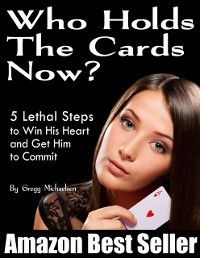 Who Holds The Cards Now? 5 Lethal Steps to Win His Heart and Get Him to Commit, Gregg Michaelsen