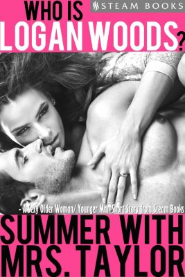 Who is Logan Woods?: Summer With Mrs. Taylor - A Sexy Older Woman/ Younger Man Short Story from Steam Books, Steam Books, Logan Woods