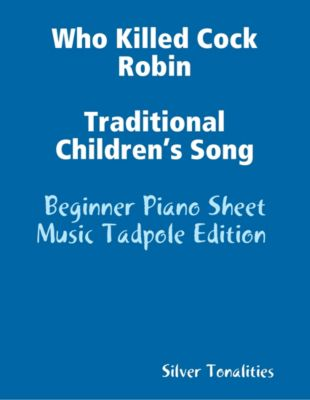 Who Killed Cock Robin Traditional Children's Song - Beginner Piano Sheet Music Tadpole Edition, Silver Tonalities