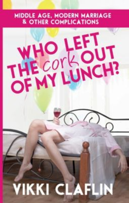 Who Left the Cork Out of my Lunch? Middle Age, Modern Marriage & Other Complications, Vikki Claflin