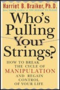 Who's Pulling Your Strings?: How to Break the Cycle of Manipulation and Regain Control of Your Life, Harriet Braiker