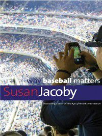 Why Baseball Matters, Susan Jacoby